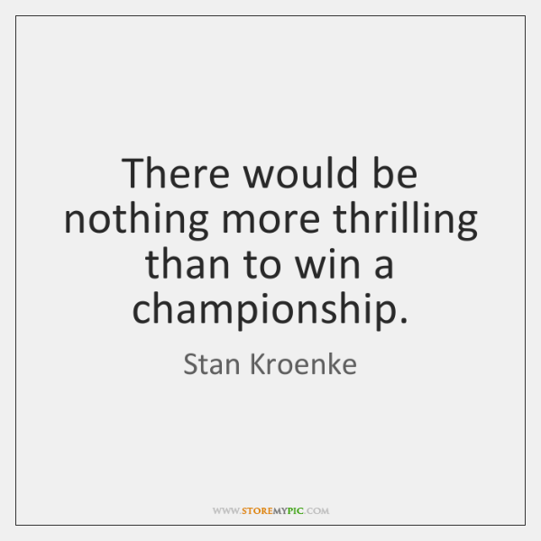 There would be nothing more thrilling than to win a championship.