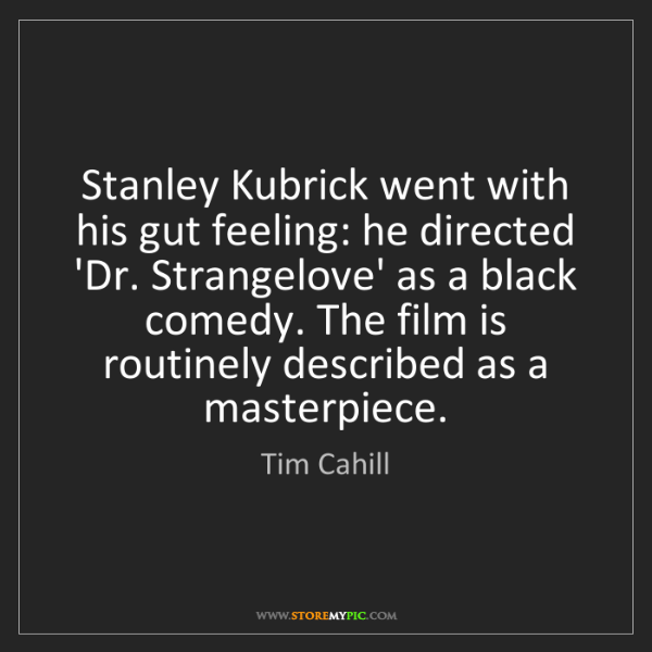 Tim Cahill: Stanley Kubrick went with his gut feeling: he directed...