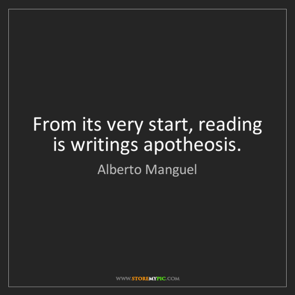 Alberto Manguel: From its very start, reading is writings apotheosis.