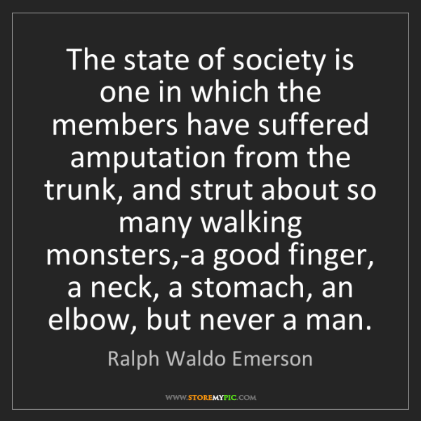 Ralph Waldo Emerson: The state of society is one in which the members have...