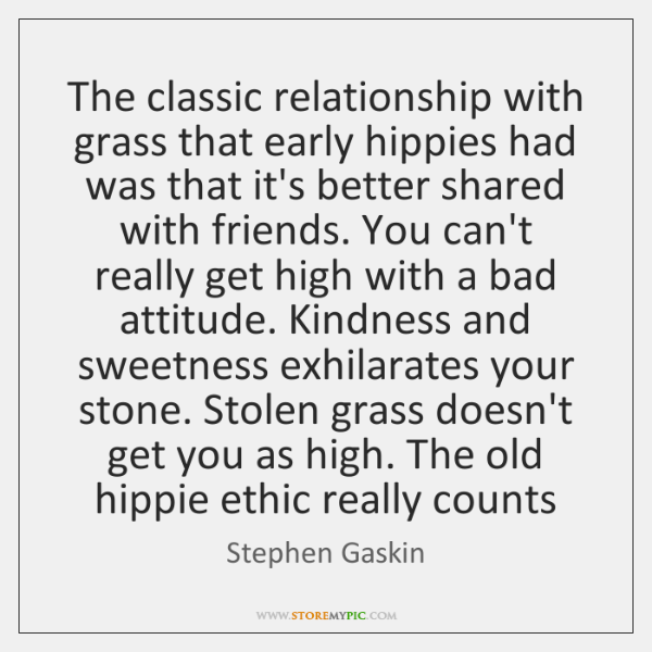 The classic relationship with grass that early hippies had was that it's ...