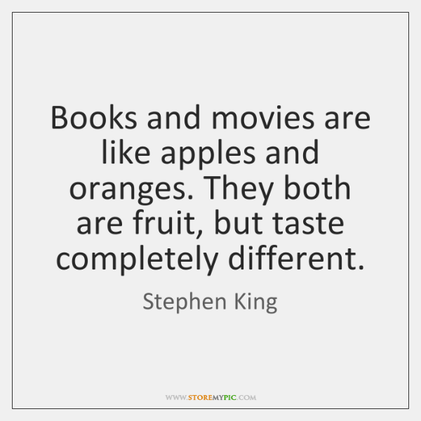 Books and movies are like apples and oranges. They both are fruit, ...