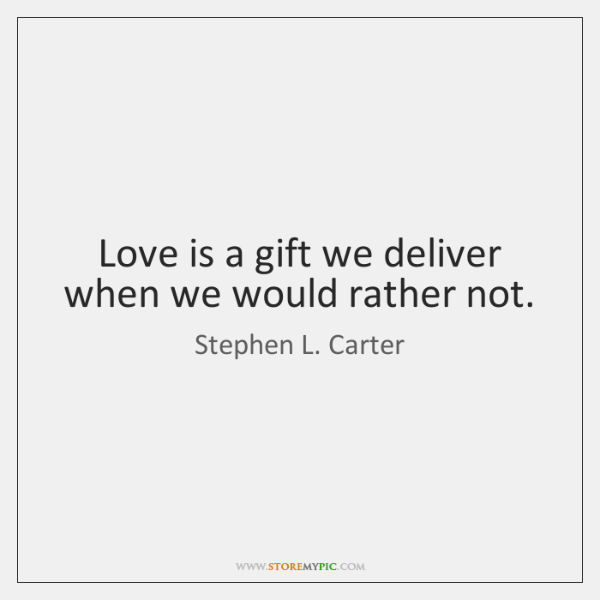 Love is a gift we deliver when we would rather not.