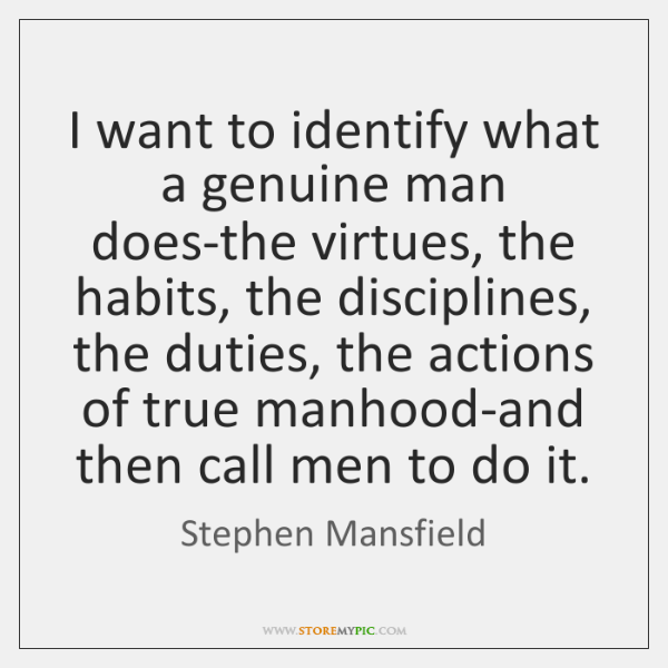 I want to identify what a genuine man does-the virtues, the habits, ...