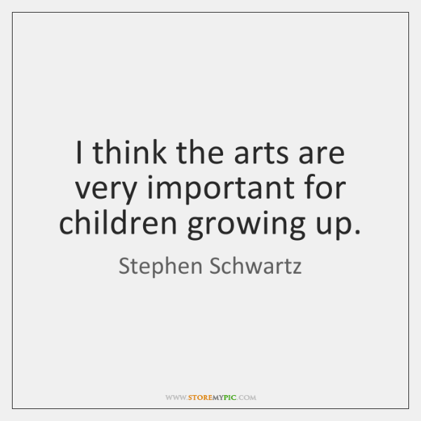 I think the arts are very important for children growing up.