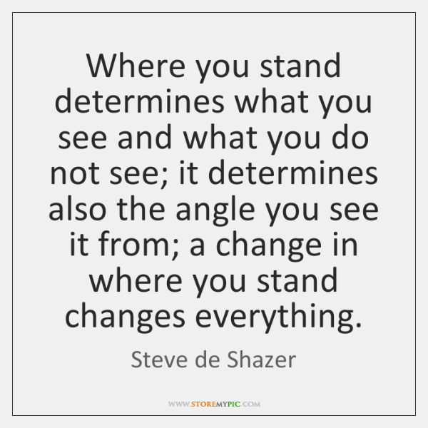 Where you stand determines what you see and what you do not ...