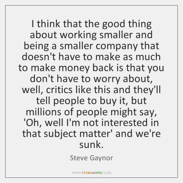 I think that the good thing about working smaller and being a ...