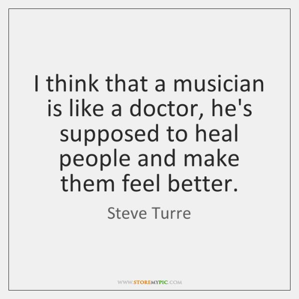 I think that a musician is like a doctor, he's supposed to ...