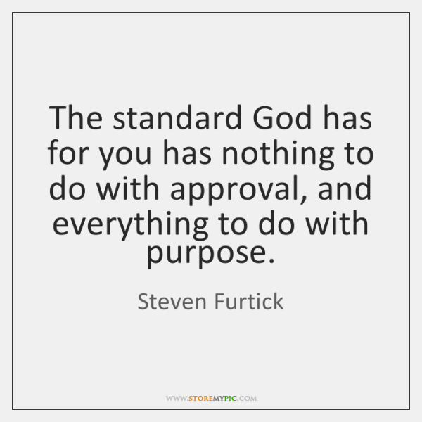 The standard God has for you has nothing to do with approval, ...