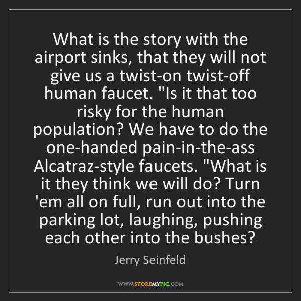Jerry Seinfeld: What is the story with the airport sinks, that they will...