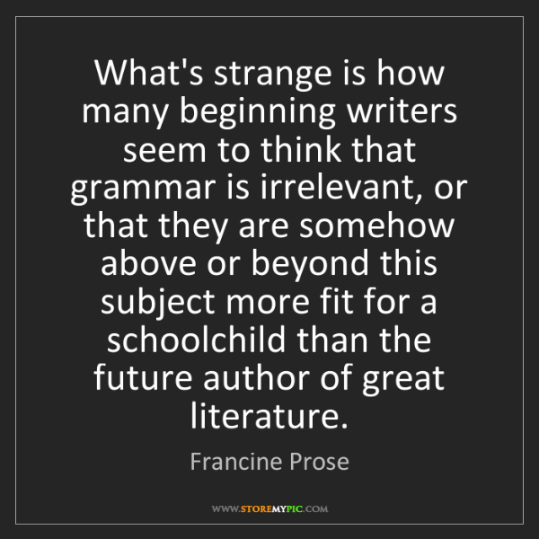 Francine Prose: What's strange is how many beginning writers seem to...