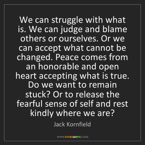 Jack Kornfield: We can struggle with what is. We can judge and blame...