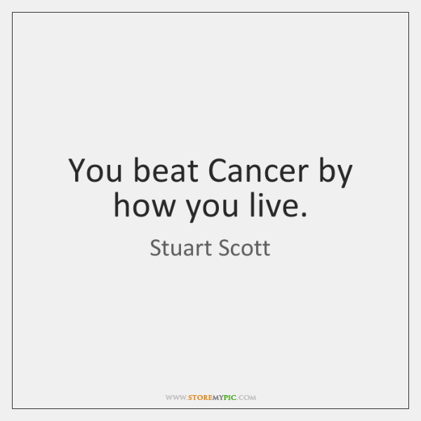 You beat Cancer by how you live.