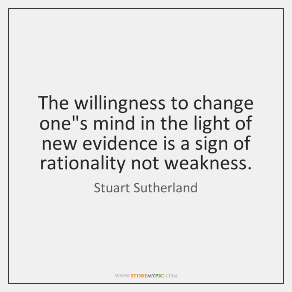 The willingness to change one's mind in the light of new evidence ...