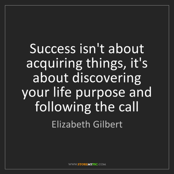 Elizabeth Gilbert: Success isn't about acquiring things, it's about discovering...