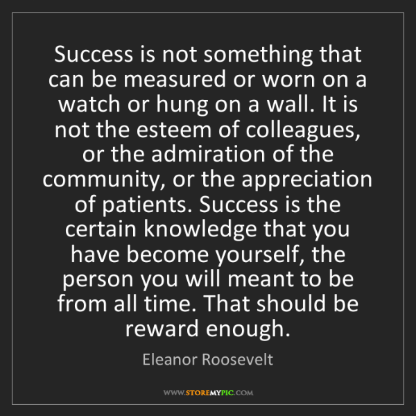 Eleanor Roosevelt: Success is not something that can be measured or worn...
