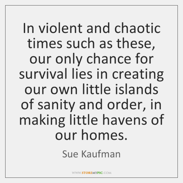 In violent and chaotic times such as these, our only chance for ...
