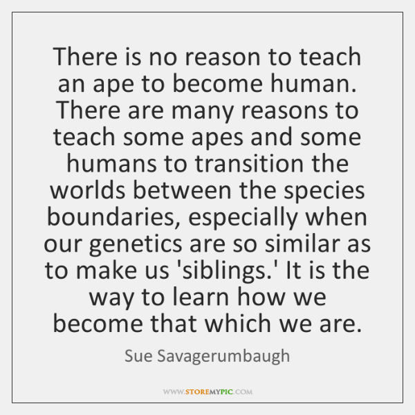 There is no reason to teach an ape to become human. There ...
