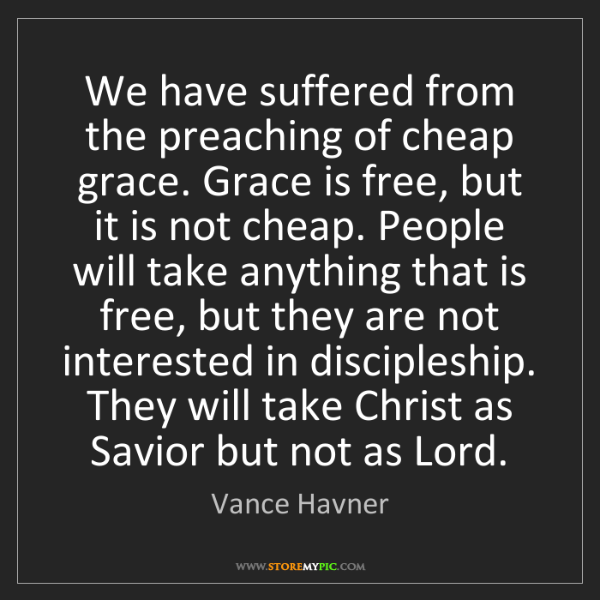 Vance Havner: We have suffered from the preaching of cheap grace. Grace...