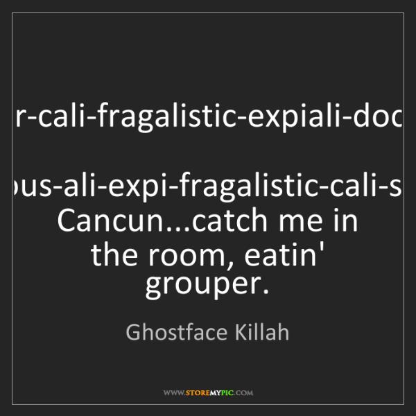 Ghostface Killah: Super-cali-fragalistic-expiali-docious,  Docious-ali-expi-fragalistic-cali-super..