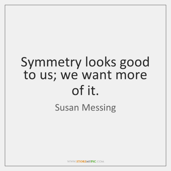 Symmetry looks good to us; we want more of it.