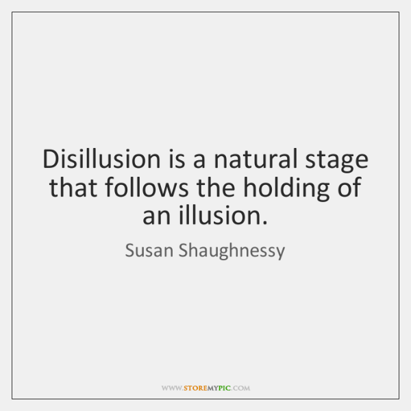Disillusion is a natural stage that follows the holding of an illusion.