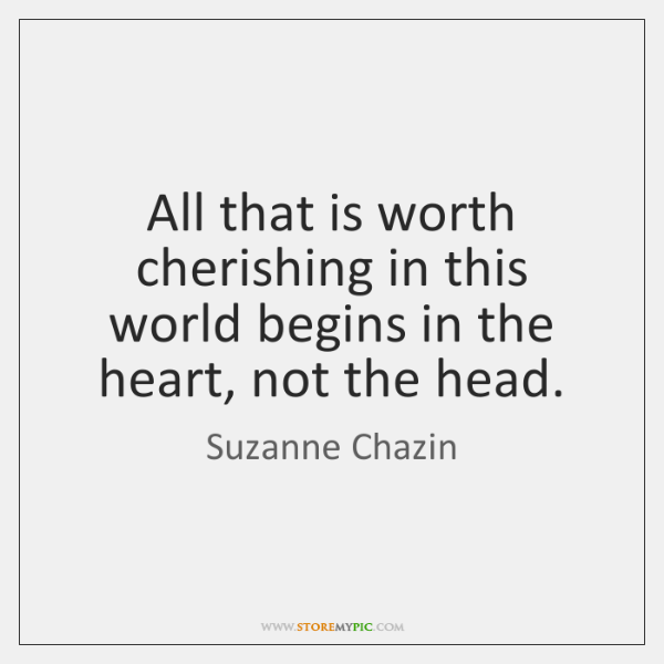 All that is worth cherishing in this world begins in the heart, ...