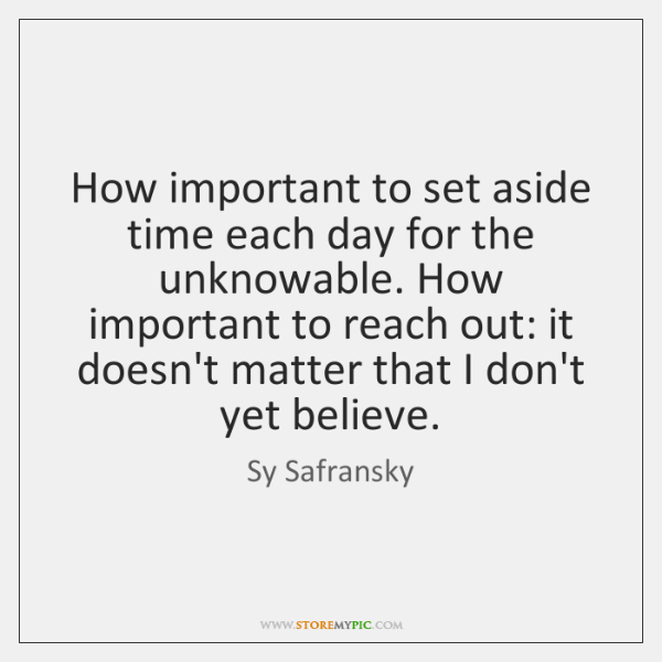 How important to set aside time each day for the unknowable. How ...