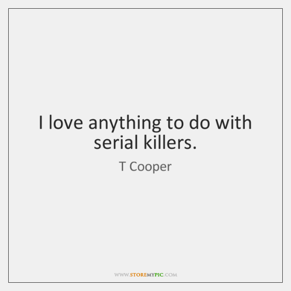 I love anything to do with serial killers.