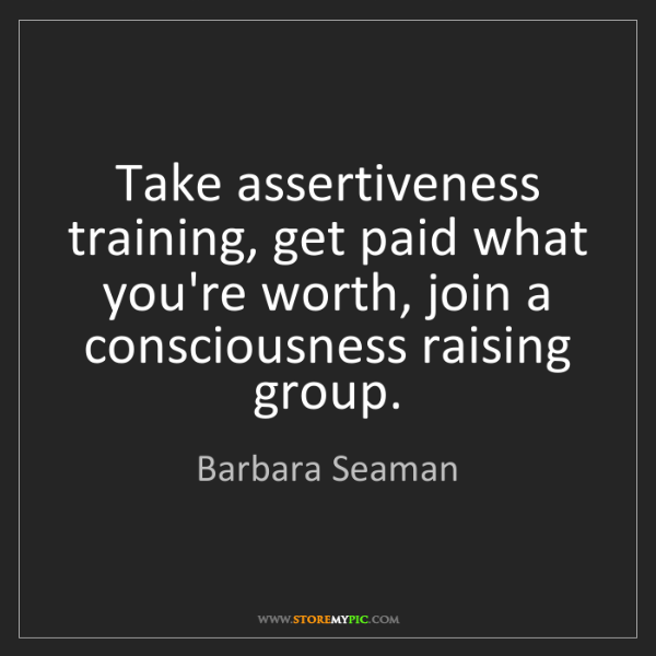 Barbara Seaman: Take assertiveness training, get paid what you're worth,...
