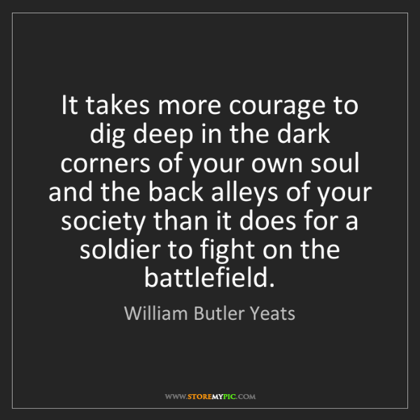 William Butler Yeats: It takes more courage to dig deep in the dark corners...