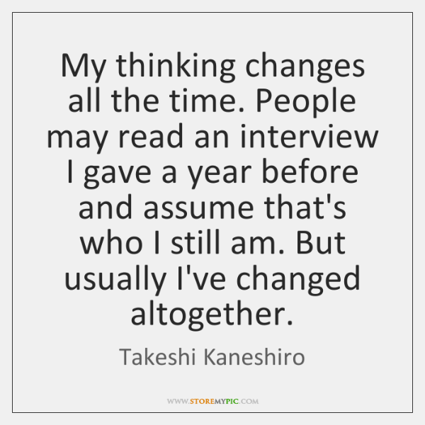 My thinking changes all the time. People may read an interview I ...