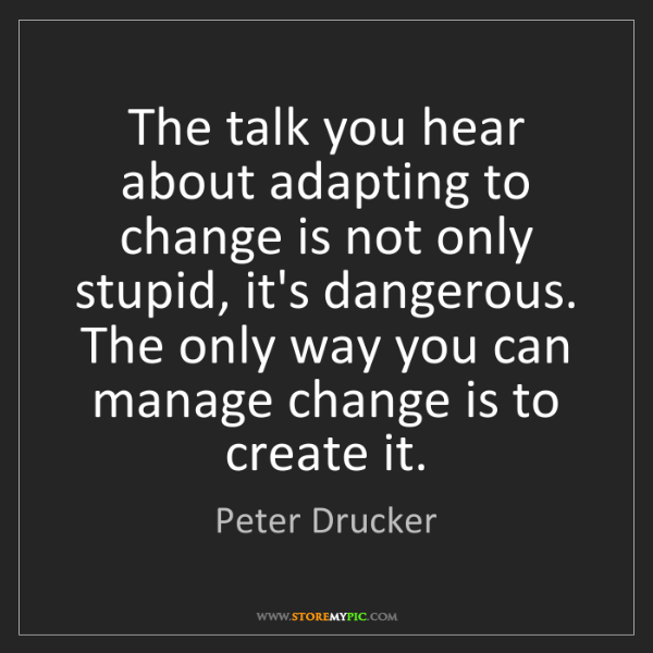Peter Drucker: The talk you hear about adapting to change is not only...