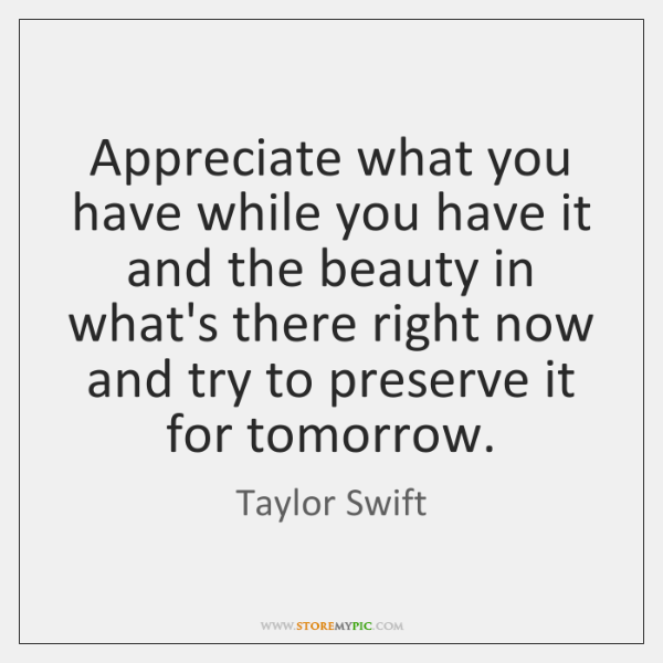 Appreciate what you have while you have it and the beauty in ...