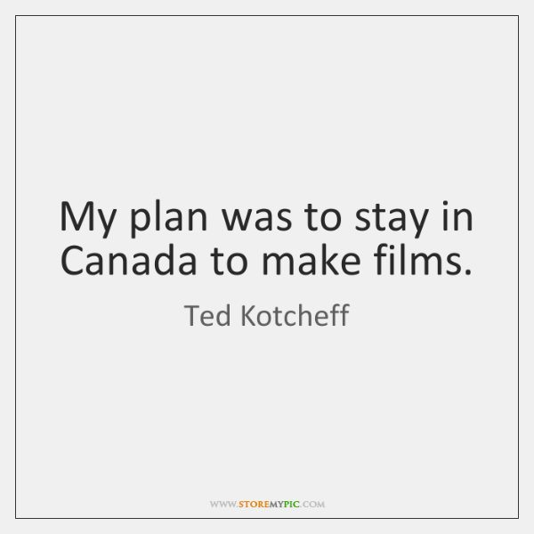 My plan was to stay in Canada to make films.