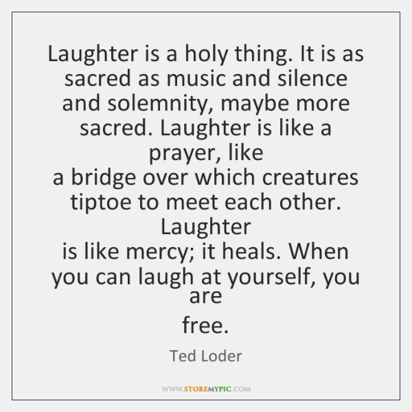 Laughter is a holy thing. It is as sacred as music and ...
