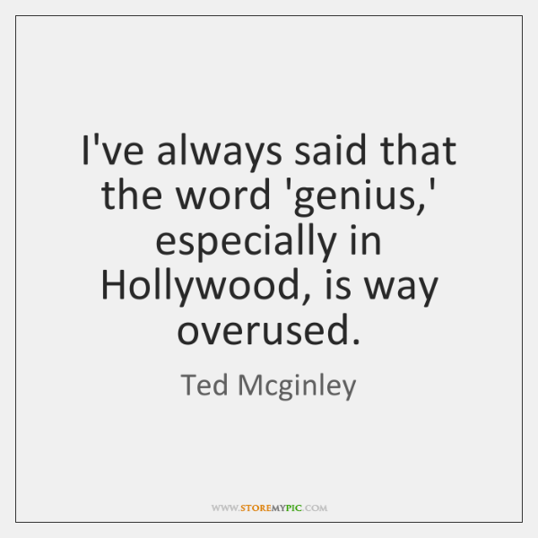 I've always said that the word 'genius,' especially in Hollywood, is ...