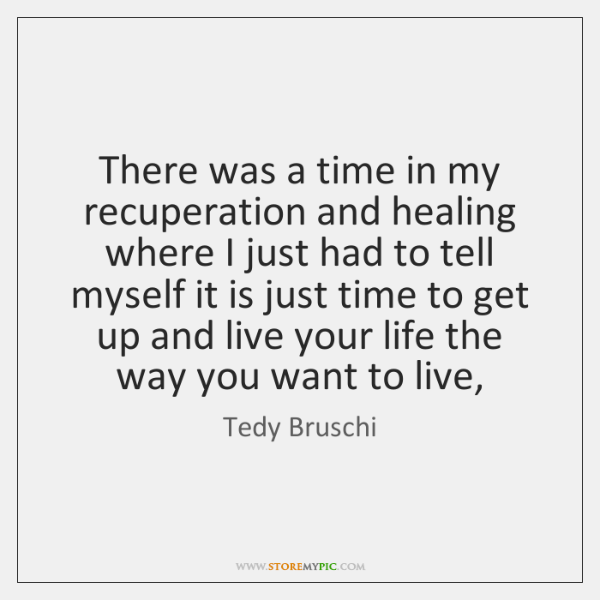 There was a time in my recuperation and healing where I just ...