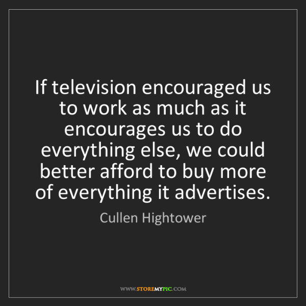 Cullen Hightower: If television encouraged us to work as much as it encourages...