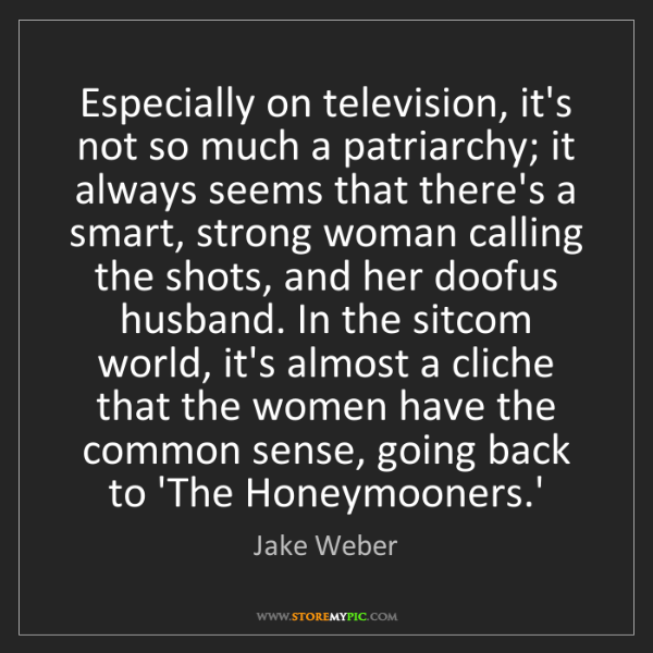 Jake Weber: Especially on television, it's not so much a patriarchy;...