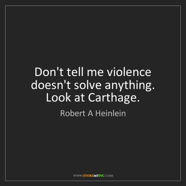 Robert A Heinlein: Don't tell me violence doesn't solve anything. Look at...