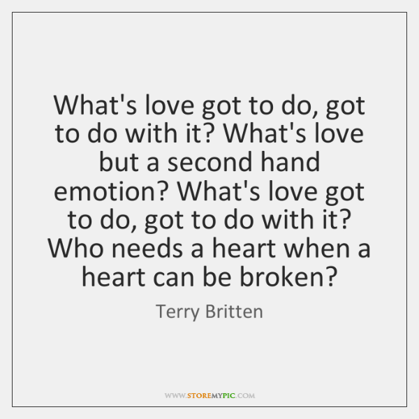 What's love got to do, got to do with it? What's love ...