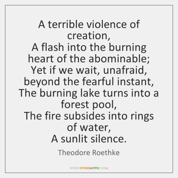 A terrible violence of creation,   A flash into the burning heart of ...