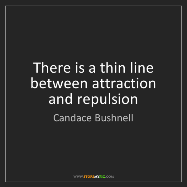 Candace Bushnell: There is a thin line between attraction and repulsion