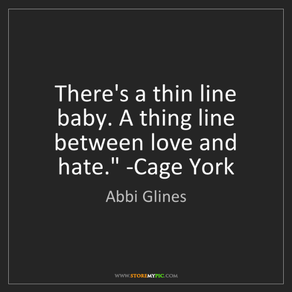Abbi Glines: 'There's a thin line baby. A thing line between love...