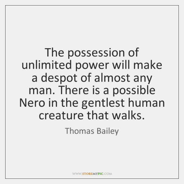 The possession of unlimited power will make a despot of almost any ...