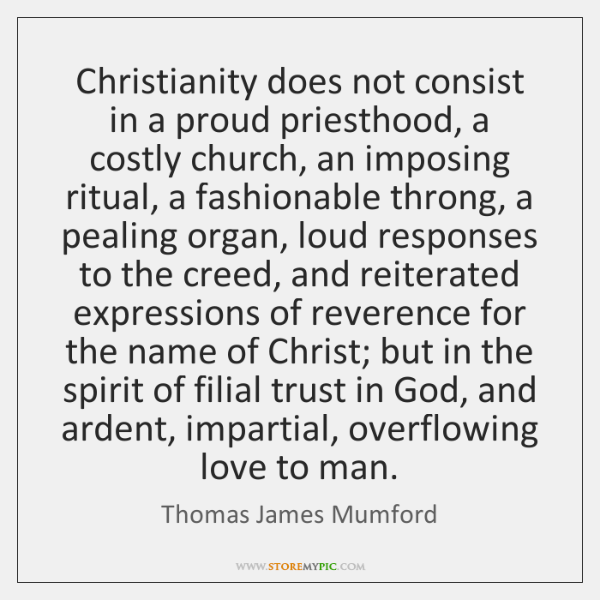 Christianity does not consist in a proud priesthood, a costly church, an ...