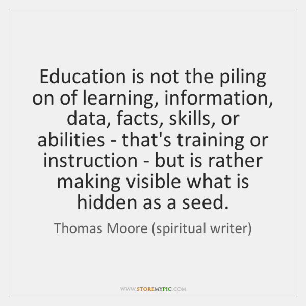 Education is not the piling on of learning, information, data, facts, skills, ...