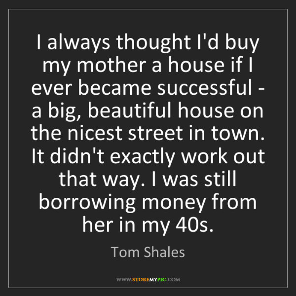 Tom Shales: I always thought I'd buy my mother a house if I ever...