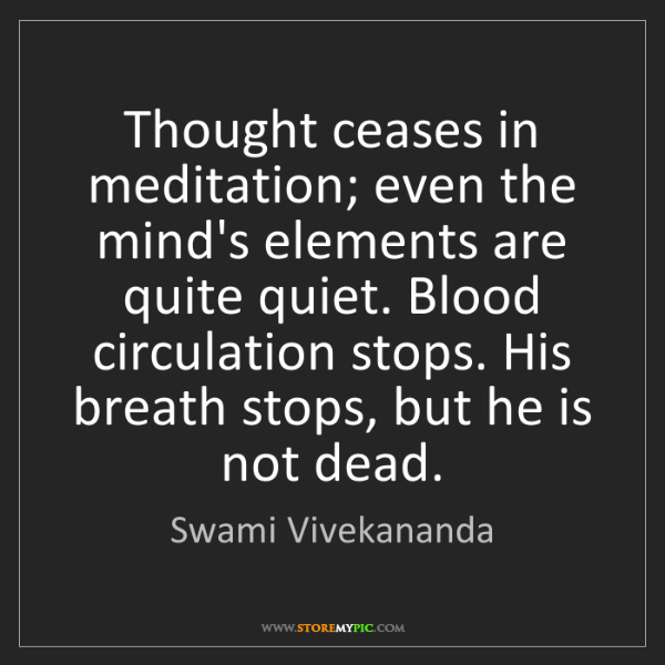 Swami Vivekananda: Thought ceases in meditation; even the mind's elements...